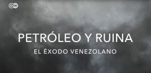 Documental DW: Petróleo y ruina – El éxodo venezolano (VIDEO)